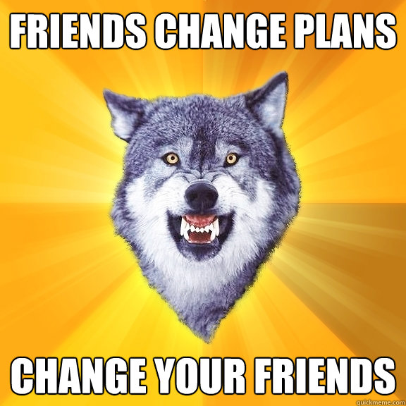 friends change plans change your friends - Courage Wolf