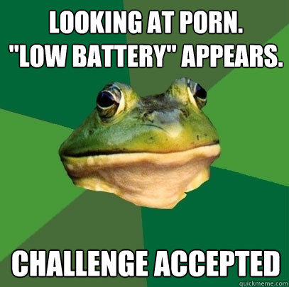 looking at porn low battery appears challenge accepted - Foul Bachelor Frog