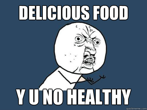 delicious food y u no healthy - Y U No