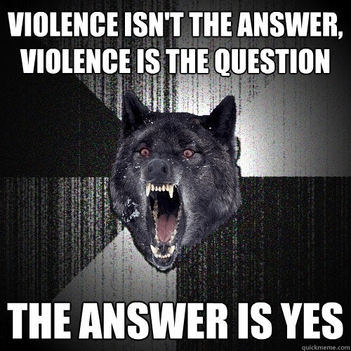 violence isnt the answer violence is the question the answ - Insanity Wolf