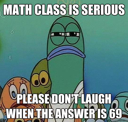 math class is serious please dont laugh when the answer is  - Serious fish SpongeBob