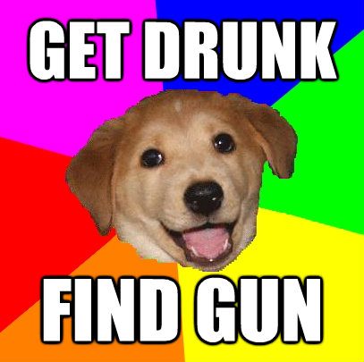 get drunk find gun - Advice Dog