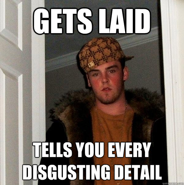 gets laid tells you every disgusting detail - Scumbag Steve