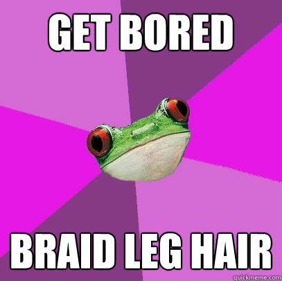 get bored braid leg hair - Foul Bachelorette Frog