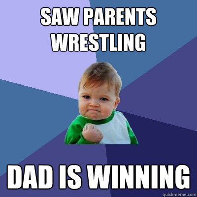 saw parents wrestling dad is winning - Success Kid