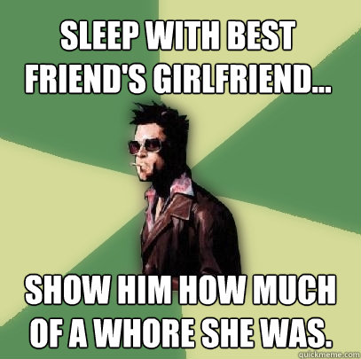 sleep with best friends girlfriend show him how much of  - Helpful Tyler Durden