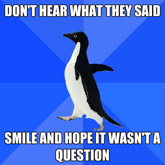 dont hear what they said smile and hope it wasnt a questi - Socially Awkward Penguin