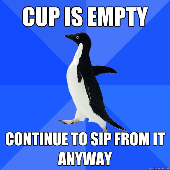 cup is empty continue to sip from it anyway - Socially Awkward Penguin
