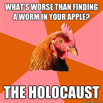whats worse than finding a worm in your apple the holocaus - Anti-Joke Chicken