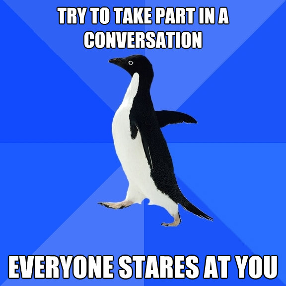 try to take part in a conversation everyone stares at you - Socially Awkward Penguin