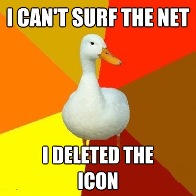 i cant surf the net i deleted the icon - Tech Impaired Duck