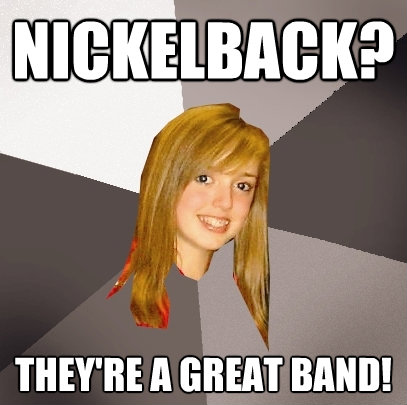 nickelback theyre a great band - Musically Oblivious 8th Grader