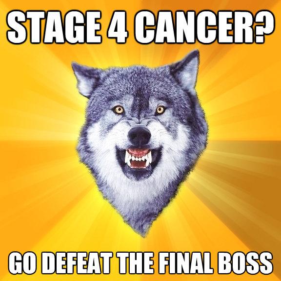 stage 4 cancer go defeat the final boss - Courage Wolf