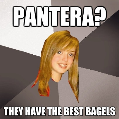 pantera they have the best bagels - Musically Oblivious 8th Grader