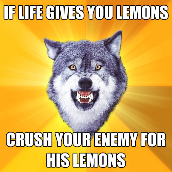 if life gives you lemons crush your enemy for his lemons - Courage Wolf