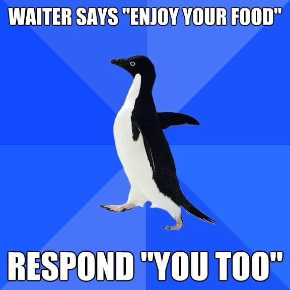 waiter says enjoy your food respond you too - Socially Awkward Penguin