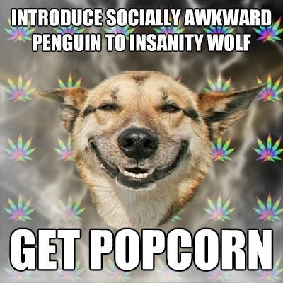 introduce socially awkward penguin to insanity wolf get popc - Stoner Dog
