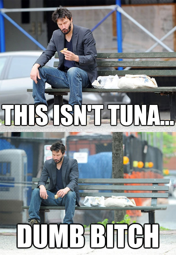 this isnt tuna dumb bitch - Sad Keanu