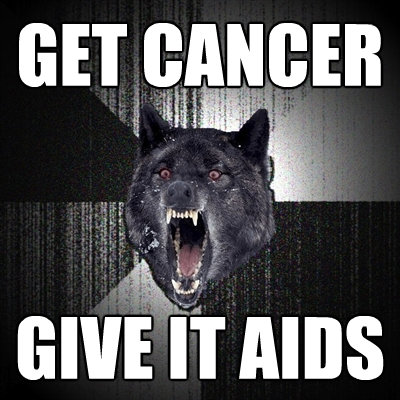 get cancer give it aids - Insanity Wolf