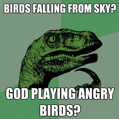 birds falling from sky god playing angry birds - Philosoraptor