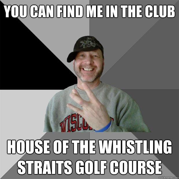 you can find me in the club house of the whistling straits g - Hood Dad