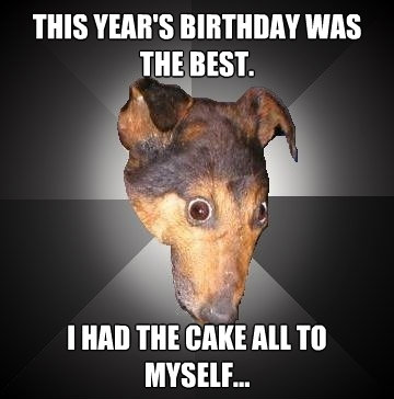 this years birthday was the best i had the cake all to mys - Depression Dog