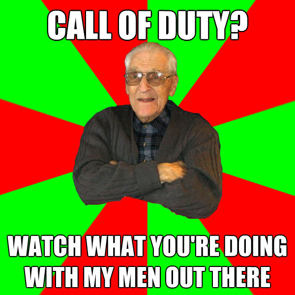 call of duty watch what youre doing with my men out there  - Bachelor Grandpa