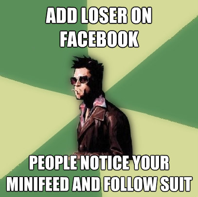 add loser on facebook people notice your minifeed and follo - Helpful Tyler Durden