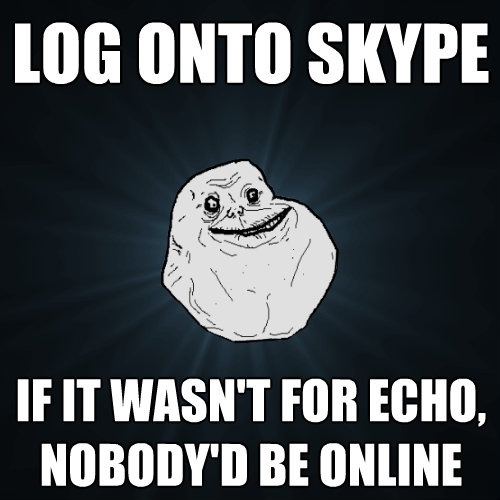 log onto skype if it wasnt for echo nobodyd be online  - Forever Alone