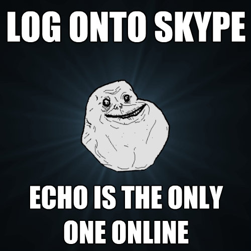 log onto skype echo is the only one online - Forever Alone