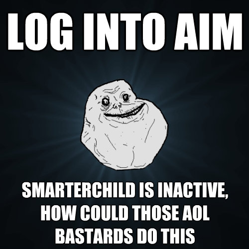 log into aim smarterchild is inactive how could those aol b - Forever Alone