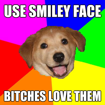 use smiley face bitches love them - Advice Dog