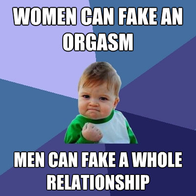 women can fake an orgasm men can fake a whole relationship - Success Kid
