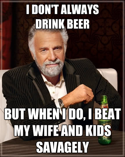 i dont always drink beer but when i do i beat my wife and  - The Most Interesting Man In The World