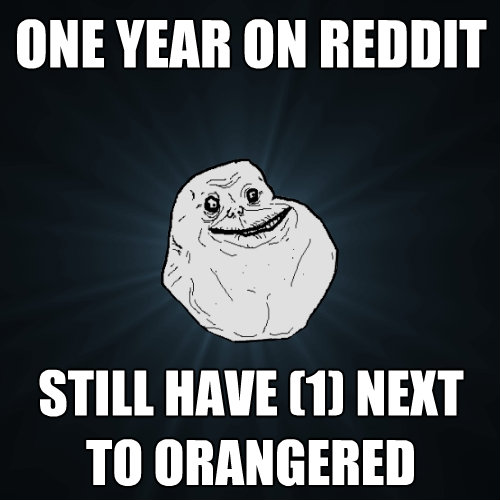 one year on reddit still have 1 next to orangered - Forever Alone