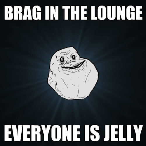 brag in the lounge everyone is jelly - Forever Alone