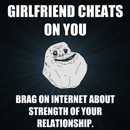 girlfriend cheats on you brag on internet about strength of  - Forever Alone