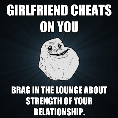 girlfriend cheats on you brag in the lounge about strength o - Forever Alone