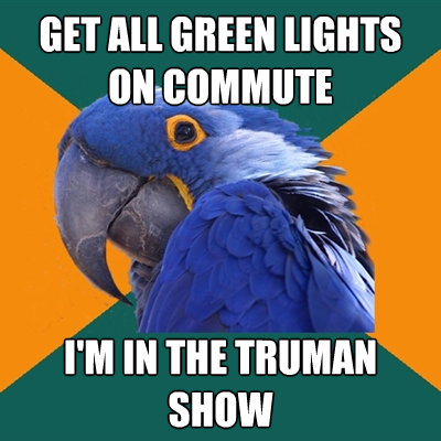 get all green lights on commute im in the truman show - Paranoid Parrot