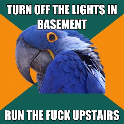 turn off the lights in basement run the fuck upstairs - Paranoid Parrot