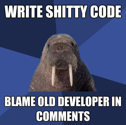 write shitty code blame old developer in comments - Web Developer Walrus