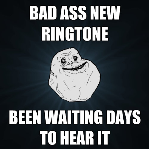 bad ass new ringtone been waiting days to hear it - Forever Alone