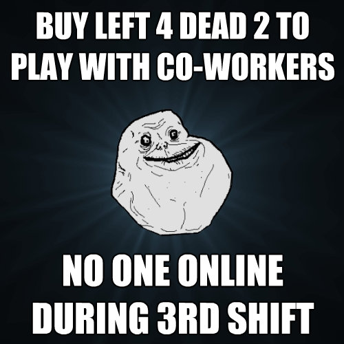 buy left 4 dead 2 to play with coworkers no one online duri - Forever Alone