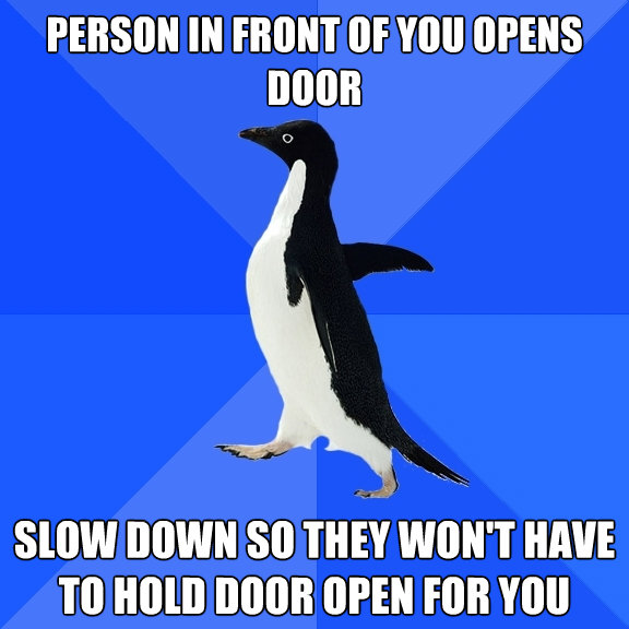 person in front of you opens door slow down so they wont ha - Socially Awkward Penguin