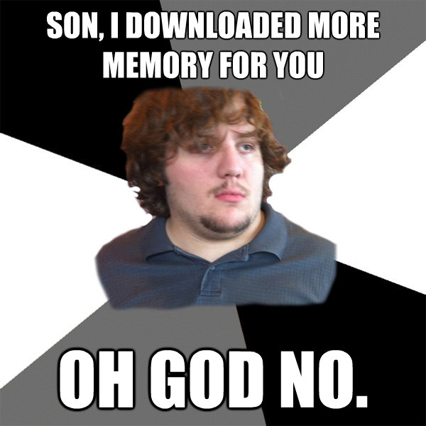 son i downloaded more memory for you oh god no - Family Tech Support Guy