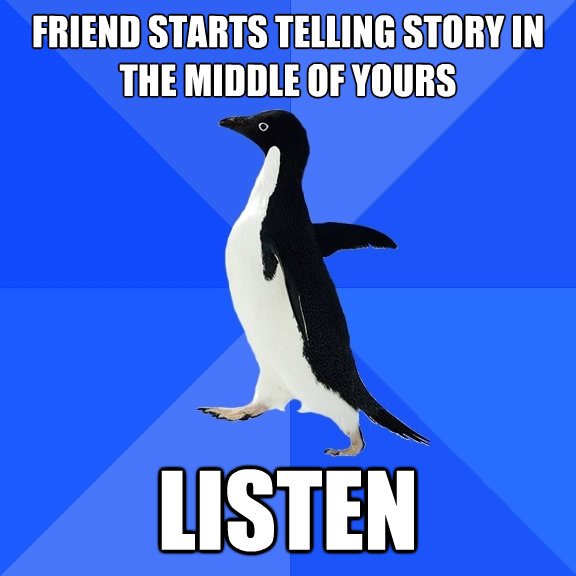 friend starts telling story in the middle of yours listen - Socially Awkward Penguin