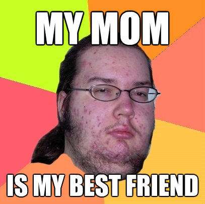 my mom is my best friend - Butthurt Dweller
