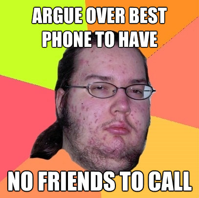 argue over best phone to have no friends to call - Butthurt Dweller