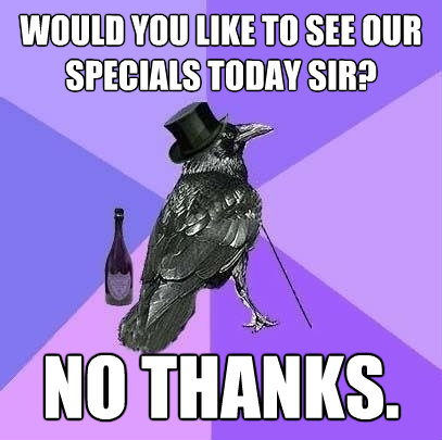 would you like to see our specials today sir no thanks - Rich Raven