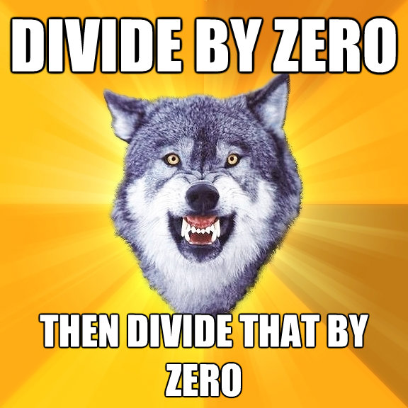 divide by zero then divide that by zero - Courage Wolf